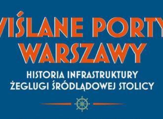 """""""Wiślane porty Warszawy, historia infrastruktury żeglugi śródlądowej stolicy"""""""